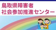 鳥取県障害者社会参加推進センターへようこそ